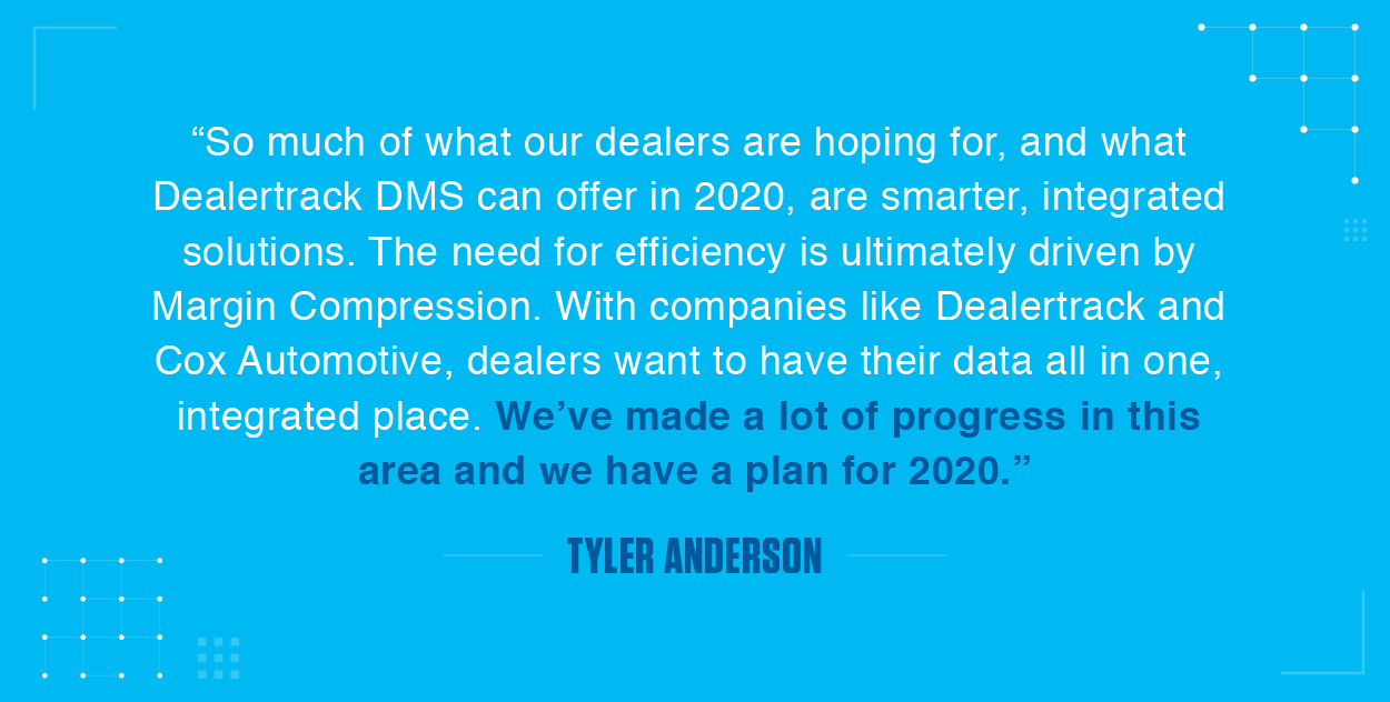 So much of what our dealers are hoping for, and what Dealertrack DMS can offer in 2020, are smarter, integrated solutions. The need for efficiency is ultimately driven by Margin Compression. With companies like Dealertrack and Cox Automotive, dealers want to have their data all in one, integrated place. We've made a lot of progress in this area and we have a plan for 2020.