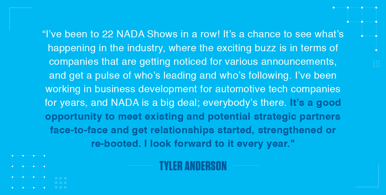I've been to 22 NADA Shows in a row! It's a chance to see what's happening in the industry, where the exciting buzz is in terms of companies that are getting noticed for various announcements, and get a pulse of who's leading and who's following. I've been working in business development for automotive tech companies for years, and NADA is a big deal; everybody's there. It's a good opportunity to meet existing and potential strategic partners face-to-face and get relationships started, strengthened or re-booted. I look forward to it every year.